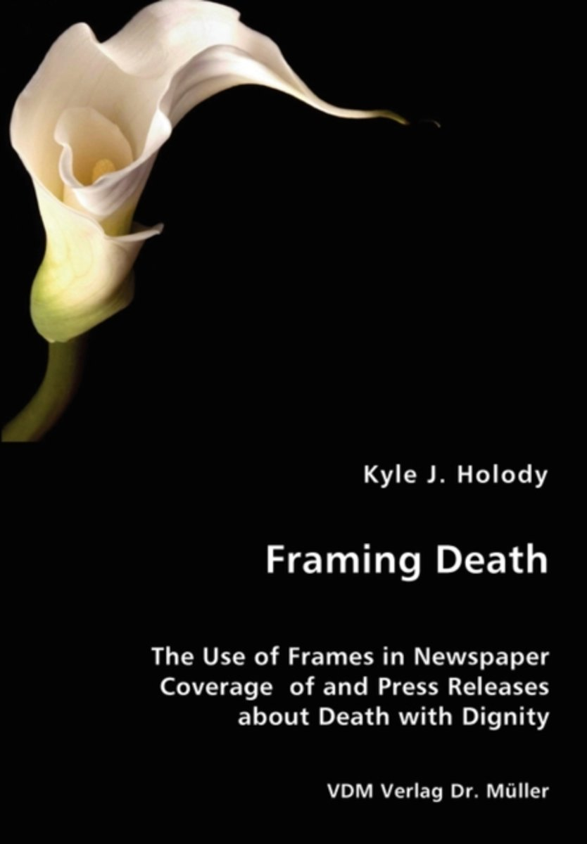 Framing Death - The Use of Frames in Newspaper Coverage of and Press Releases about Death with Dignity