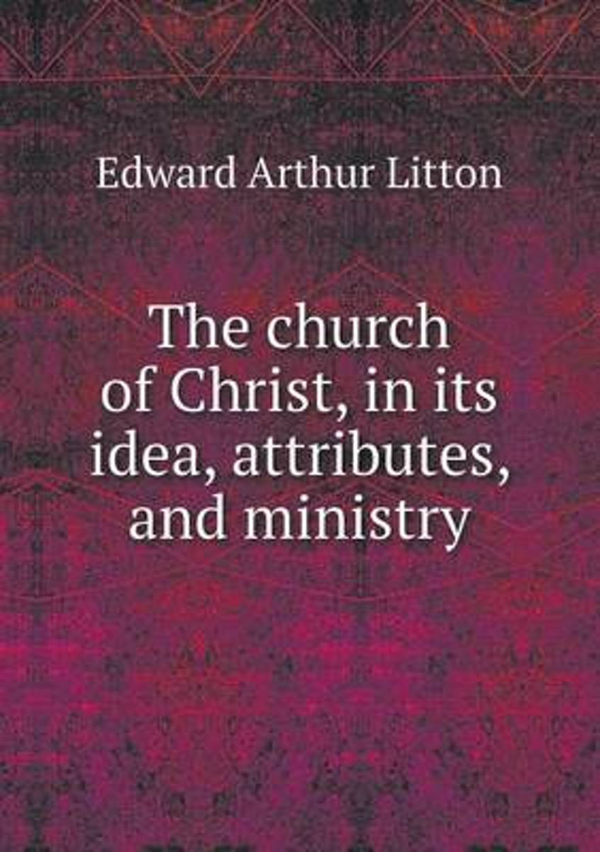 The Church of Christ, in Its Idea, Attributes, and Ministry