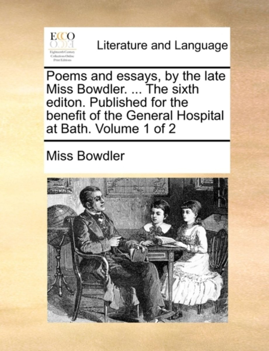 Poems and Essays, by the Late Miss Bowdler. ... the Sixth Editon. Published for the Benefit of the General Hospital at Bath. Volume 1 of 2