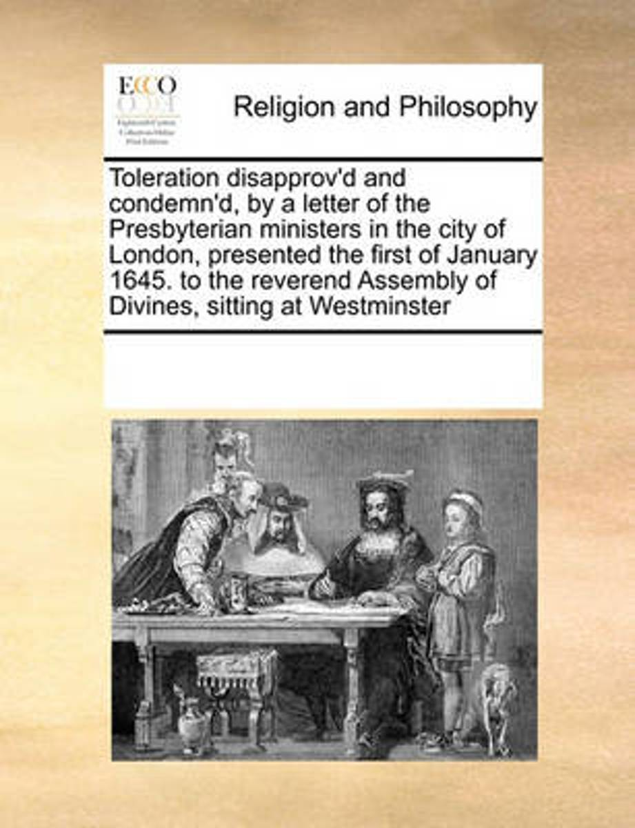 Toleration Disapprov'd and Condemn'd, by a Letter of the Presbyterian Ministers in the City of London, Presented the First of January 1645. to the Reverend Assembly of Divines, Sitting at Wes