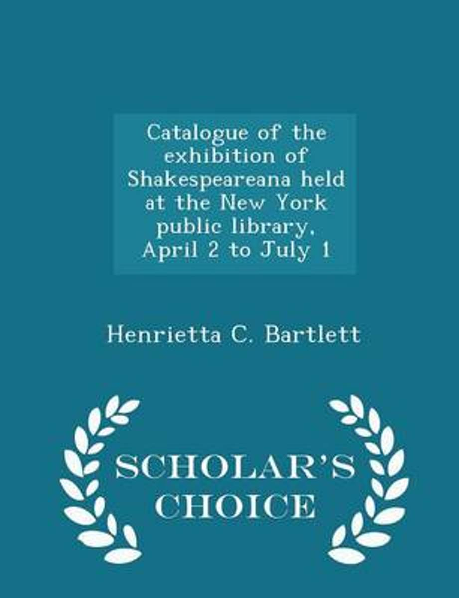 Catalogue of the Exhibition of Shakespeareana Held at the New York Public Library, April 2 to July 1 - Scholar's Choice Edition