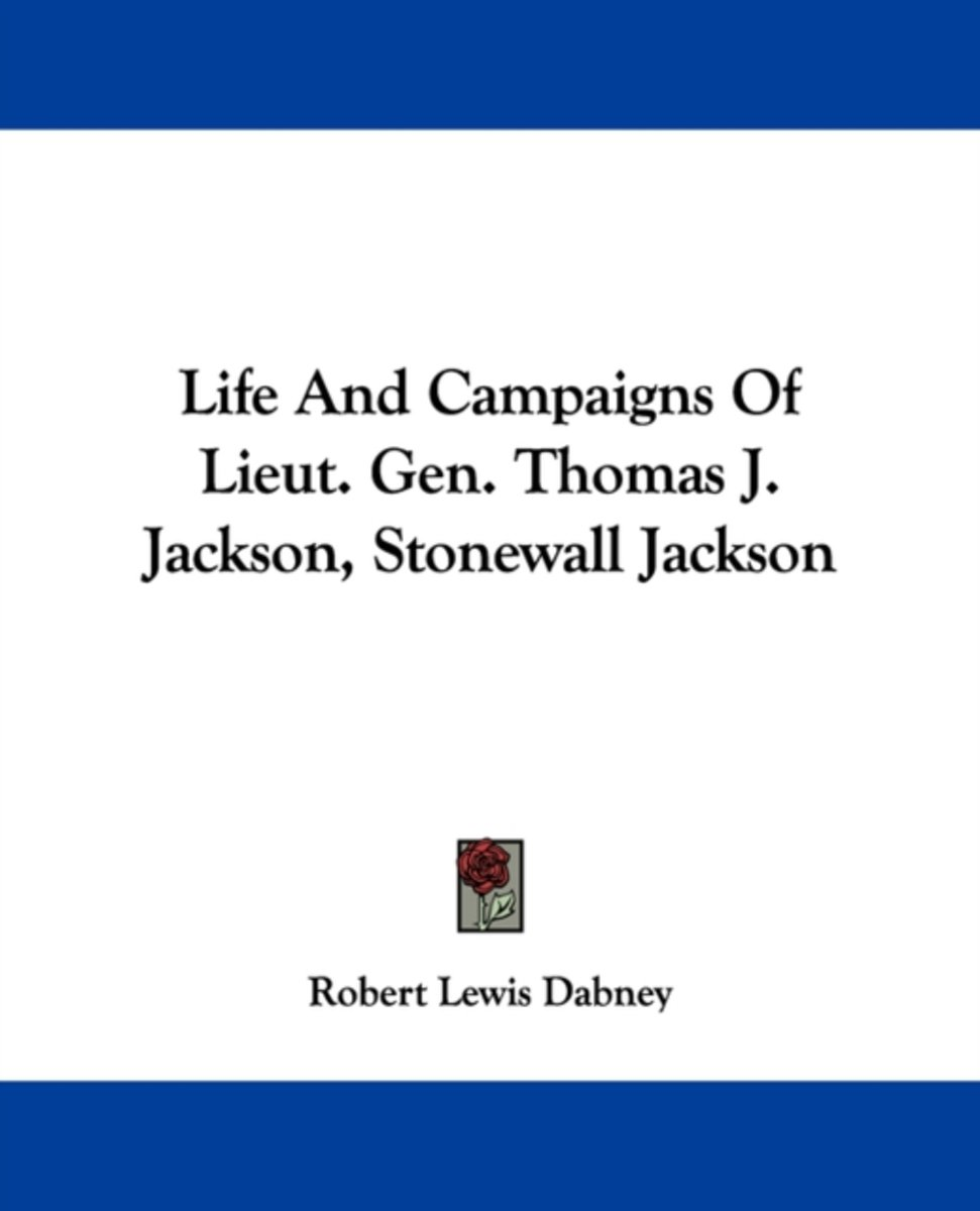 Life and Campaigns of Lieut. Gen. Thomas J. Jackson, Stonewall Jackson