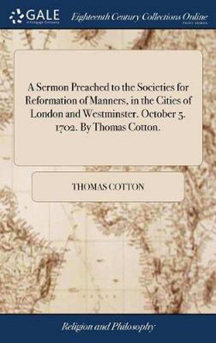 A Sermon Preached to the Societies for Reformation of Manners, in the Cities of London and Westminster. October 5. 1702. by Thomas Cotton.