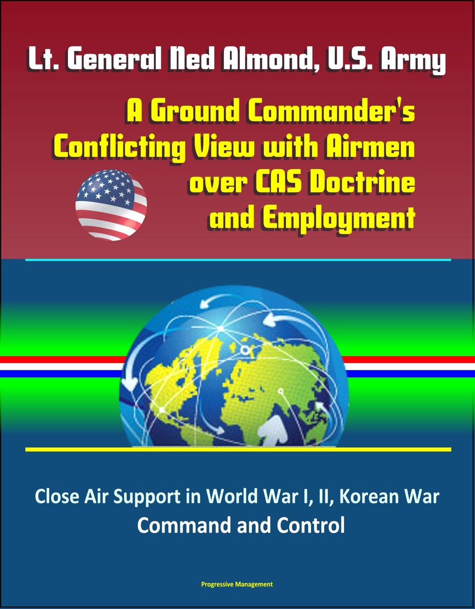 Lt. General Ned Almond, U.S. Army: A Ground Commander's Conflicting View with Airmen over CAS Doctrine and Employment - Close Air Support in World War I, II, Korean War, Command and Control