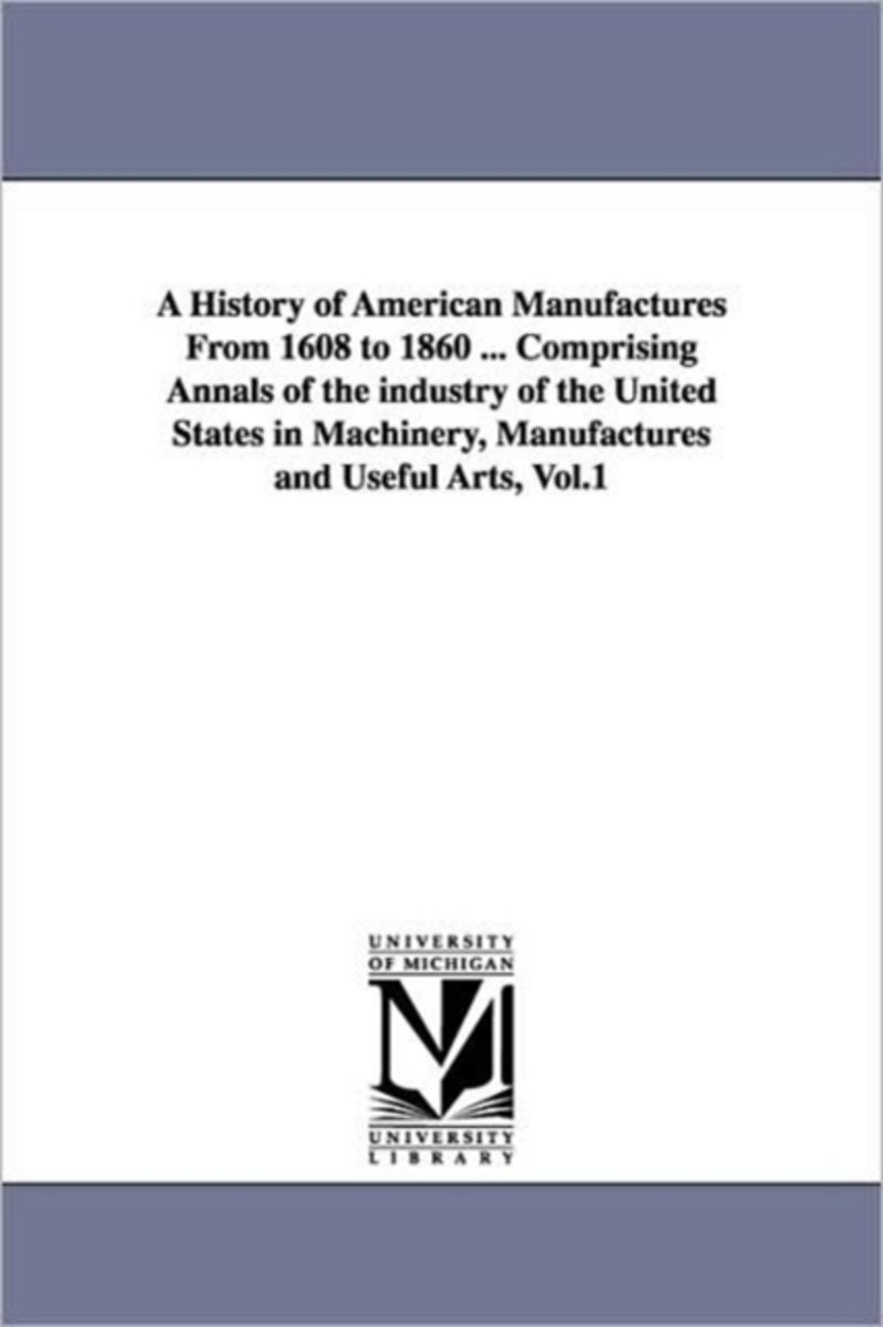 A History of American Manufactures from 1608 to 1860 ... Comprising Annals of the Industry of the United States in Machinery, Manufactures and Useful Arts, Vol.1