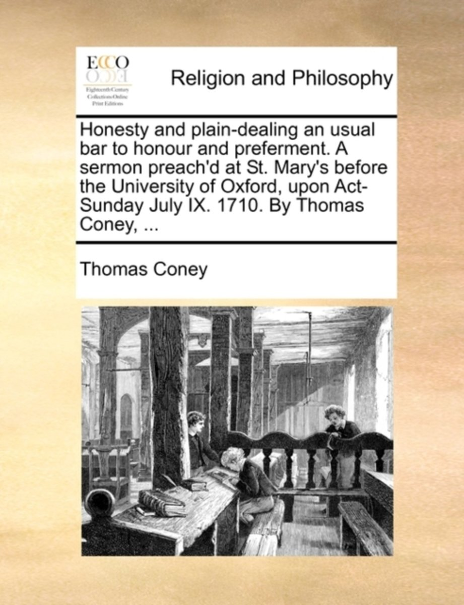 Honesty and Plain-Dealing an Usual Bar to Honour and Preferment. a Sermon Preach'd at St. Mary's Before the University of Oxford, Upon Act-Sunday July IX. 1710. by Thomas Coney,
