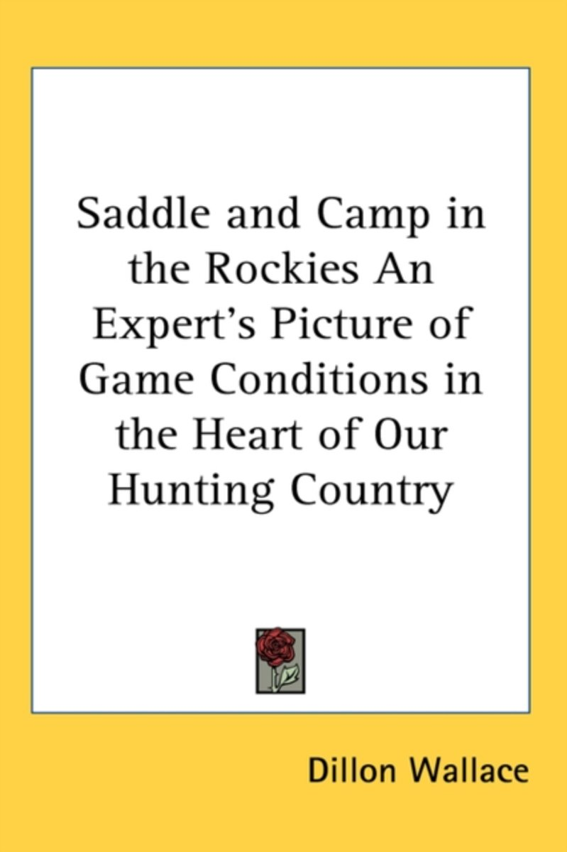 Saddle and Camp in the Rockies an Expert's Picture of Game Conditions in the Heart of Our Hunting Country