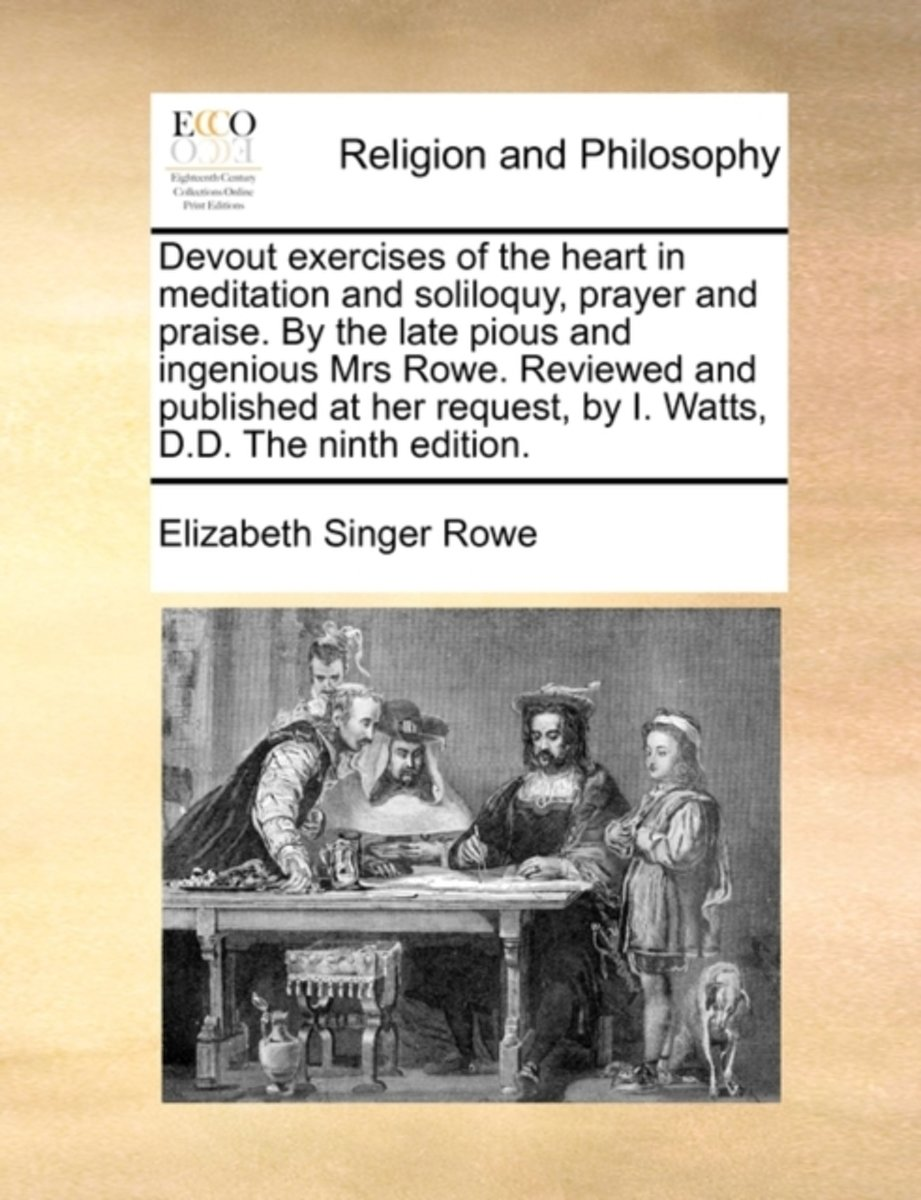 Devout Exercises of the Heart in Meditation and Soliloquy, Prayer and Praise. by the Late Pious and Ingenious Mrs Rowe. Reviewed and Published at Her Request, by I. Watts, D.D. the Ninth Edit