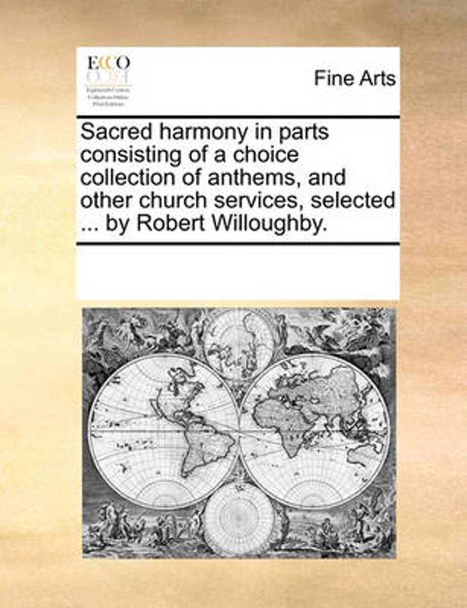 Sacred Harmony in Parts Consisting of a Choice Collection of Anthems, and Other Church Services, Selected ... by Robert Willoughby