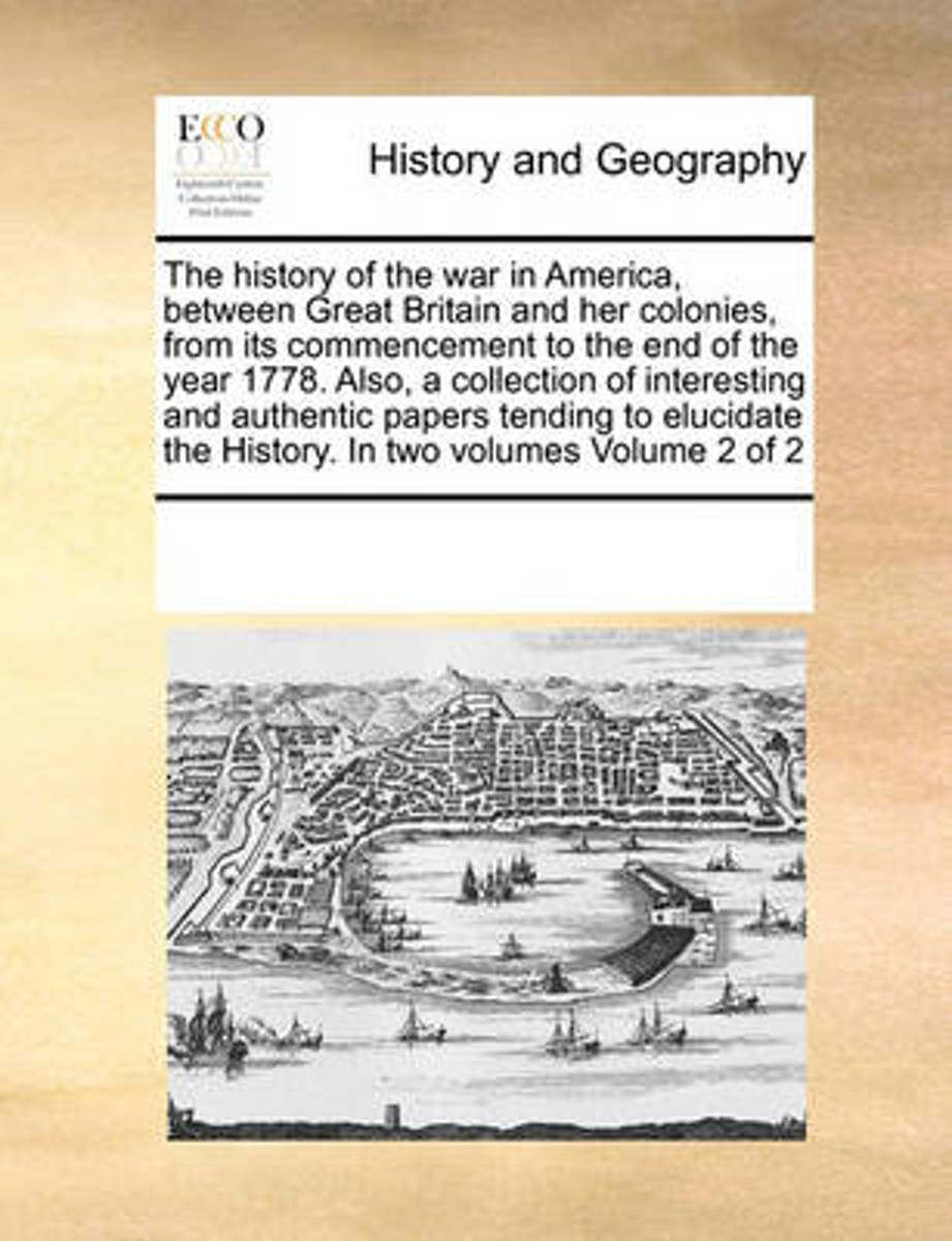 The History of the War in America, Between Great Britain and Her Colonies, from Its Commencement to the End of the Year 1778. Also, a Collection of Interesting and Authentic Papers Tending to