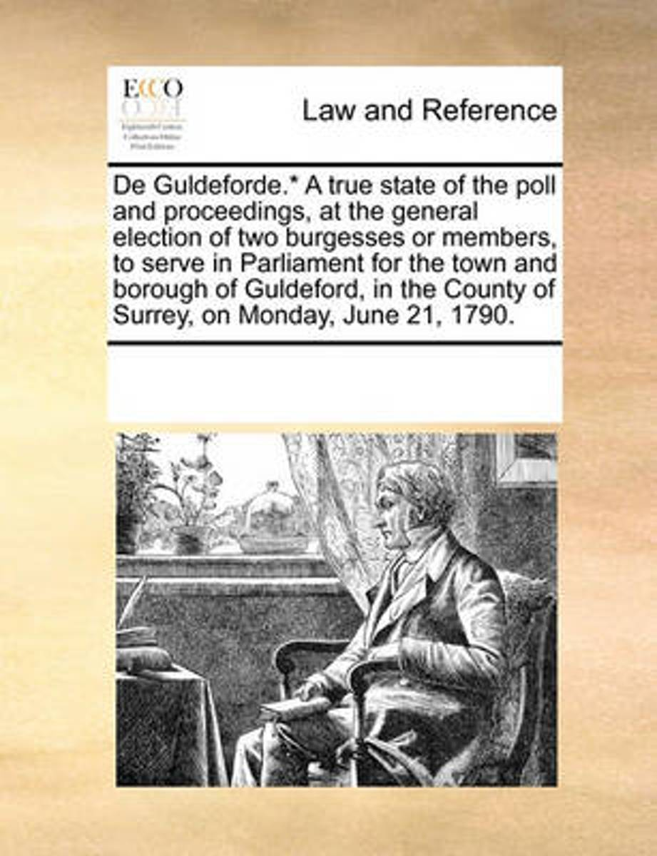 de Guldeforde.* a True State of the Poll and Proceedings, at the General Election of Two Burgesses or Members, to Serve in Parliament for the Town and Borough of Guldeford, in the County of S