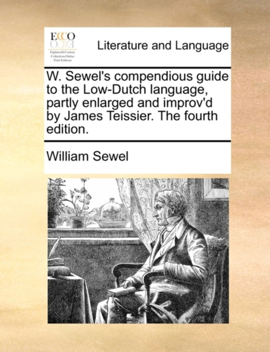W. Sewel's Compendious Guide to the Low-Dutch Language, Partly Enlarged and Improv'd by James Teissier. the Fourth Edition.