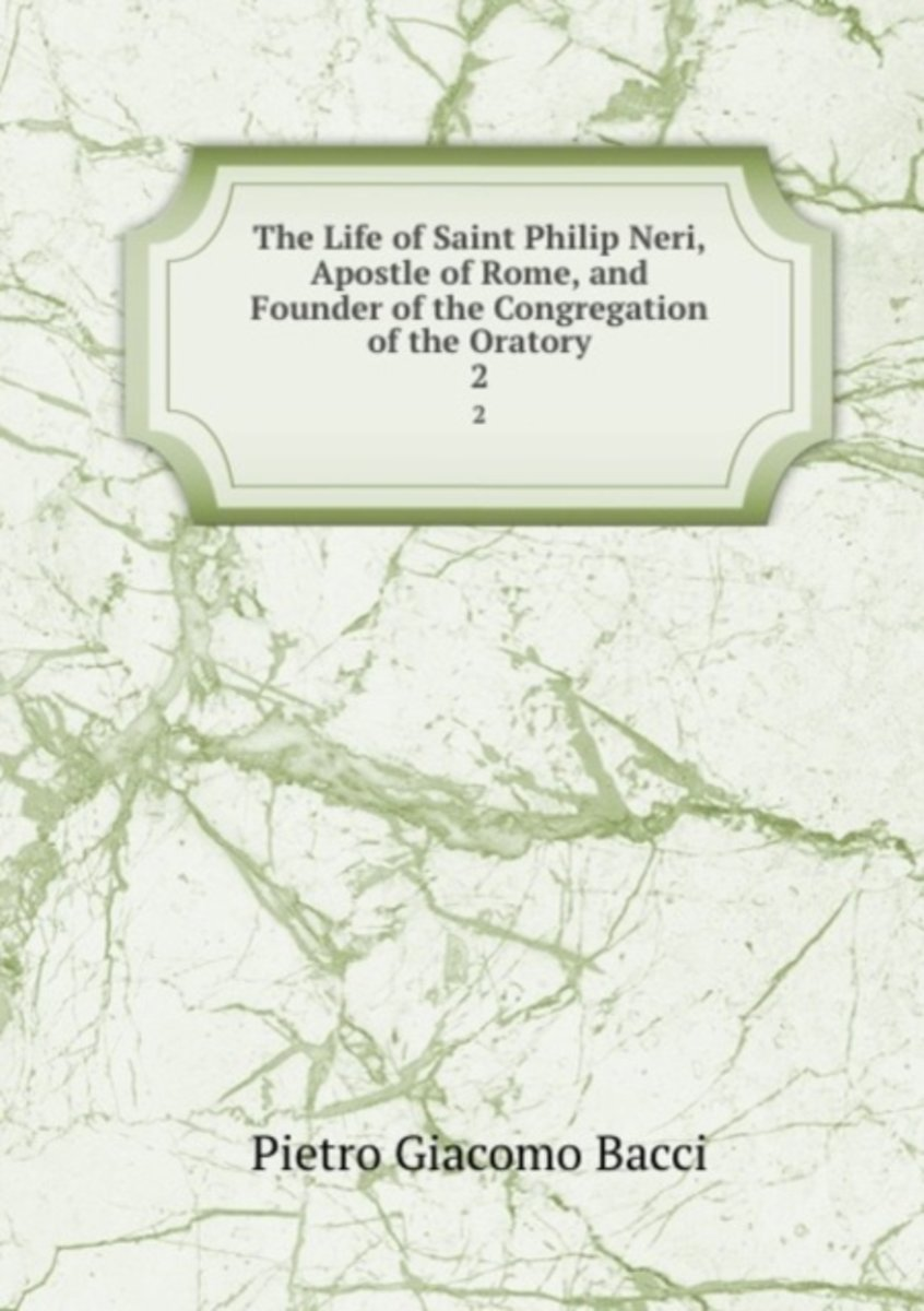 The Life of Saint Philip Neri, Apostle of Rome, and Founder of the Congregation of the Oratory