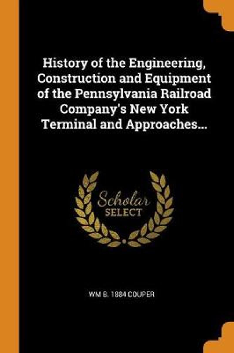 History of the Engineering, Construction and Equipment of the Pennsylvania Railroad Company's New York Terminal and Approaches...