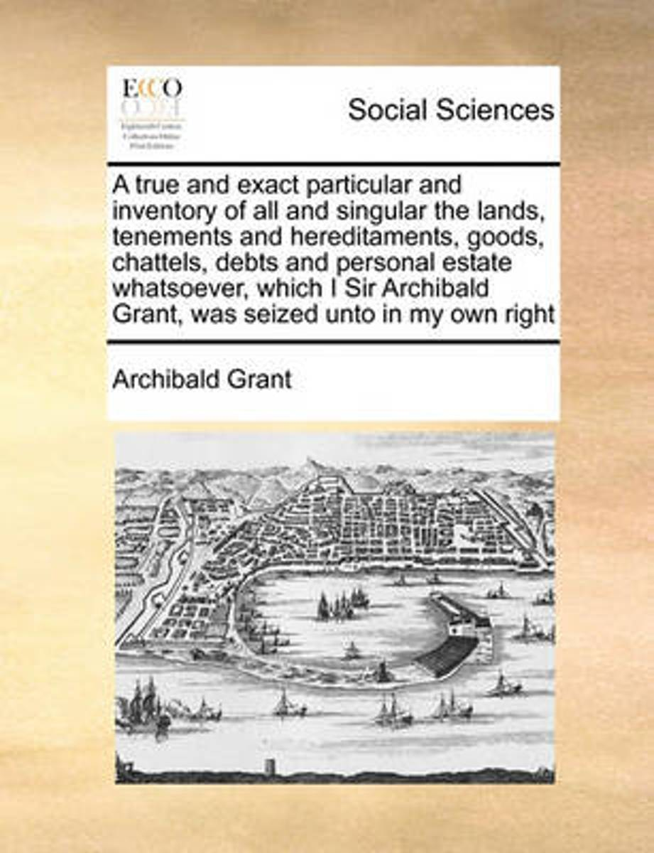 A True and Exact Particular and Inventory of All and Singular the Lands, Tenements and Hereditaments, Goods, Chattels, Debts and Personal Estate Whatsoever, Which I Sir Archibald Grant, ... W