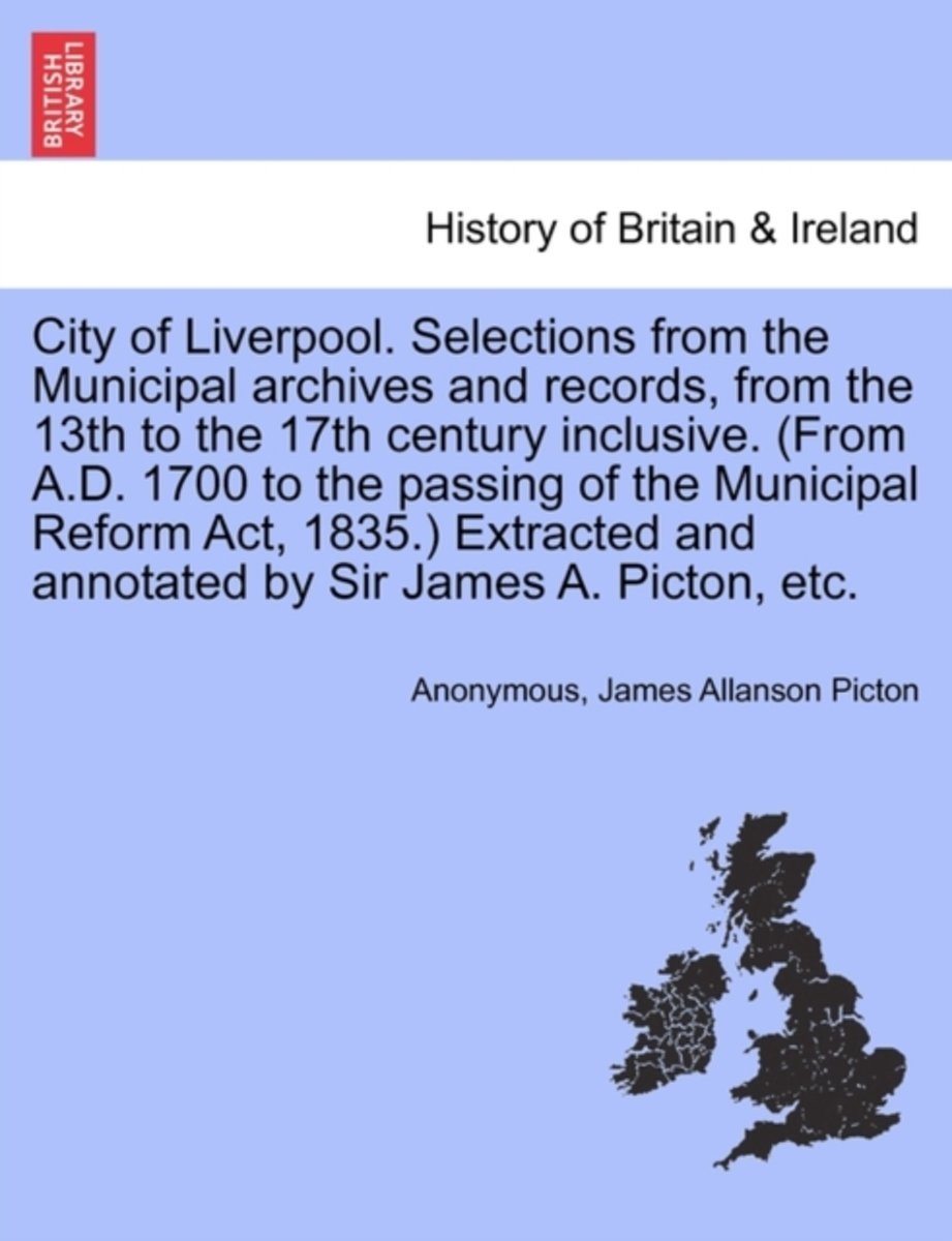 City of Liverpool. Selections from the Municipal Archives and Records, from the 13th to the 17th Century Inclusive. (from A.D. 1700 to the Passing of the Municipal Reform ACT, 1835.) Extracte