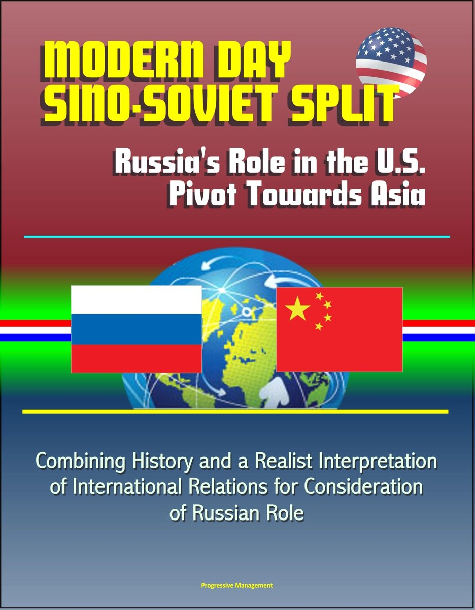 Modern Day Sino-Soviet Split: Russia's Role in the U.S. Pivot Towards Asia - Combining History and a Realist Interpretation of International Relations for Consideration of Russian Role