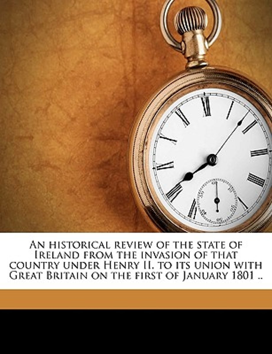 An Historical Review of the State of Ireland from the Invasion of That Country Under Henry II. to Its Union with Great Britain on the First of January 1801 .. Volume V. 1