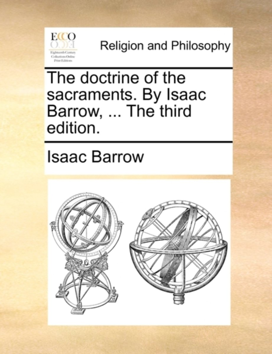 The Doctrine of the Sacraments. by Isaac Barrow, ... the Third Edition.