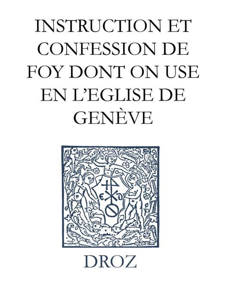 Instruction et confession de foy dont on use en l'Eglise de Genève - Catechismus seu christianæ religionis institutio ecclesiæ genevensis Confessio Genevensium prædicatorum de Trinitate