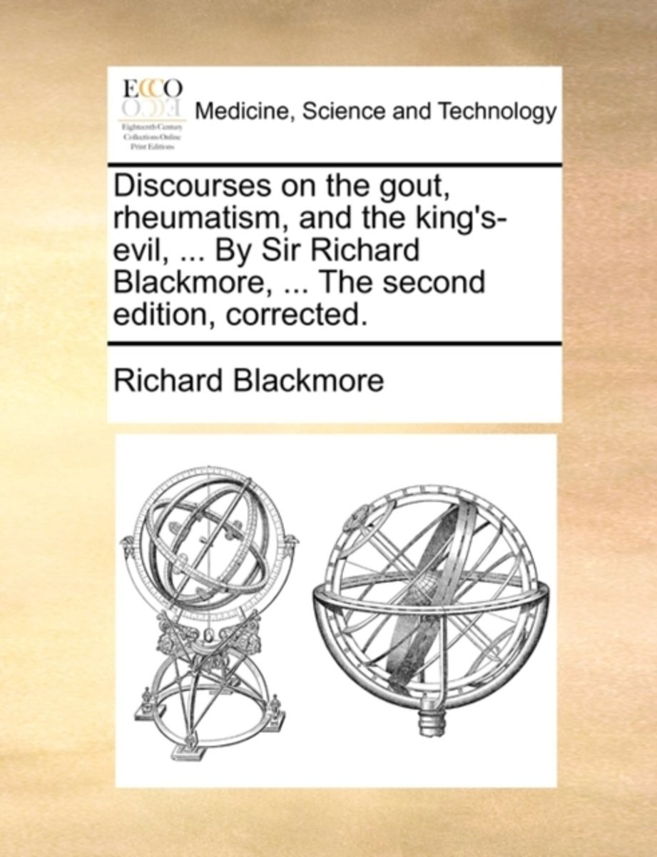 Discourses on the Gout, Rheumatism, and the King's-Evil, ... by Sir Richard Blackmore, ... the Second Edition, Corrected