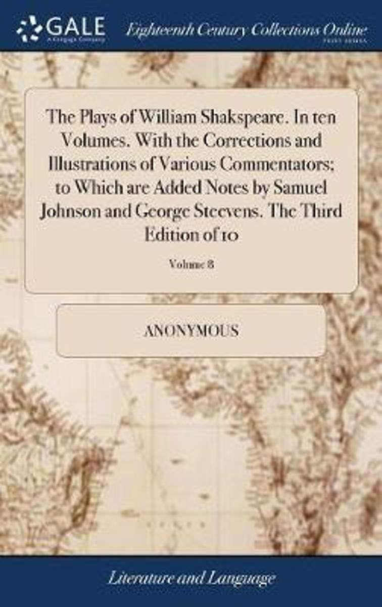 The Plays of William Shakspeare. in Ten Volumes. with the Corrections and Illustrations of Various Commentators; To Which Are Added Notes by Samuel Johnson and George Steevens. the Third Edit