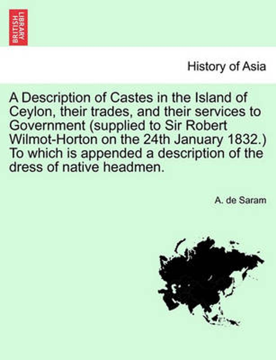 A Description of Castes in the Island of Ceylon, Their Trades, and Their Services to Government (Supplied to Sir Robert Wilmot-Horton on the 24th January 1832.) to Which Is Appended a Descrip