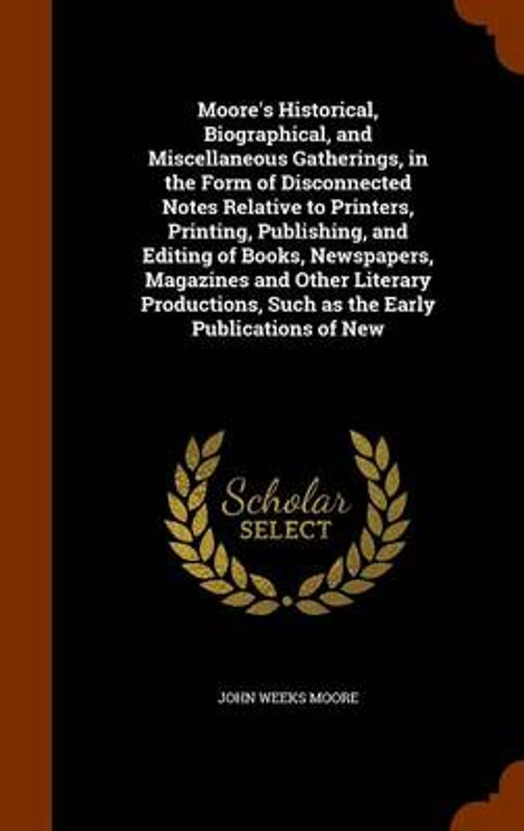 Moore's Historical, Biographical, and Miscellaneous Gatherings, in the Form of Disconnected Notes Relative to Printers, Printing, Publishing, and Editing of Books, Newspapers, Magazines and O
