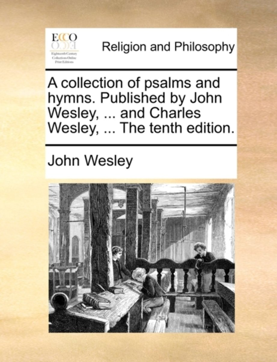 A Collection of Psalms and Hymns. Published by John Wesley, ... and Charles Wesley, ... the Tenth Edition