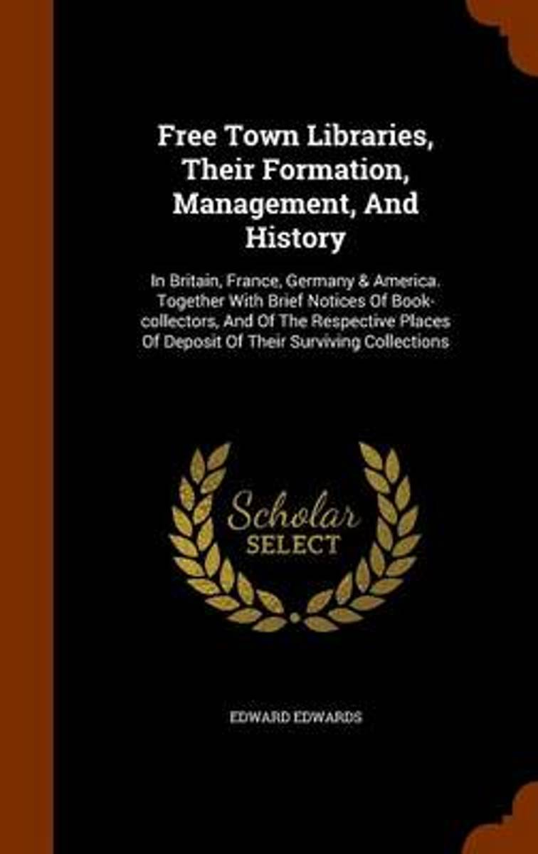 Free Town Libraries, Their Formation, Management, and History; In Britain, France, Germany & America. Together with Brief Notices of Book-Collectors, and of the Respective Places of Deposit o