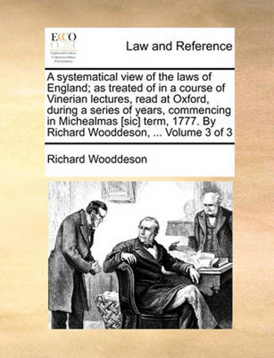 A Systematical View of the Laws of England; As Treated of in a Course of Vinerian Lectures, Read at Oxford, During a Series of Years, Commencing in Michealmas [Sic] Term, 1777. by Richard Woo