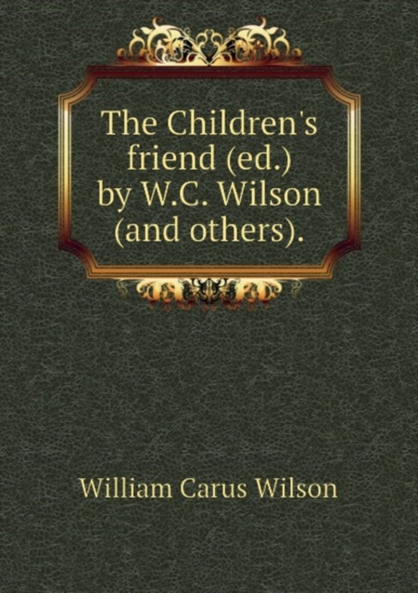 The Children's Friend (Ed.) by W.C. Wilson (And Others).
