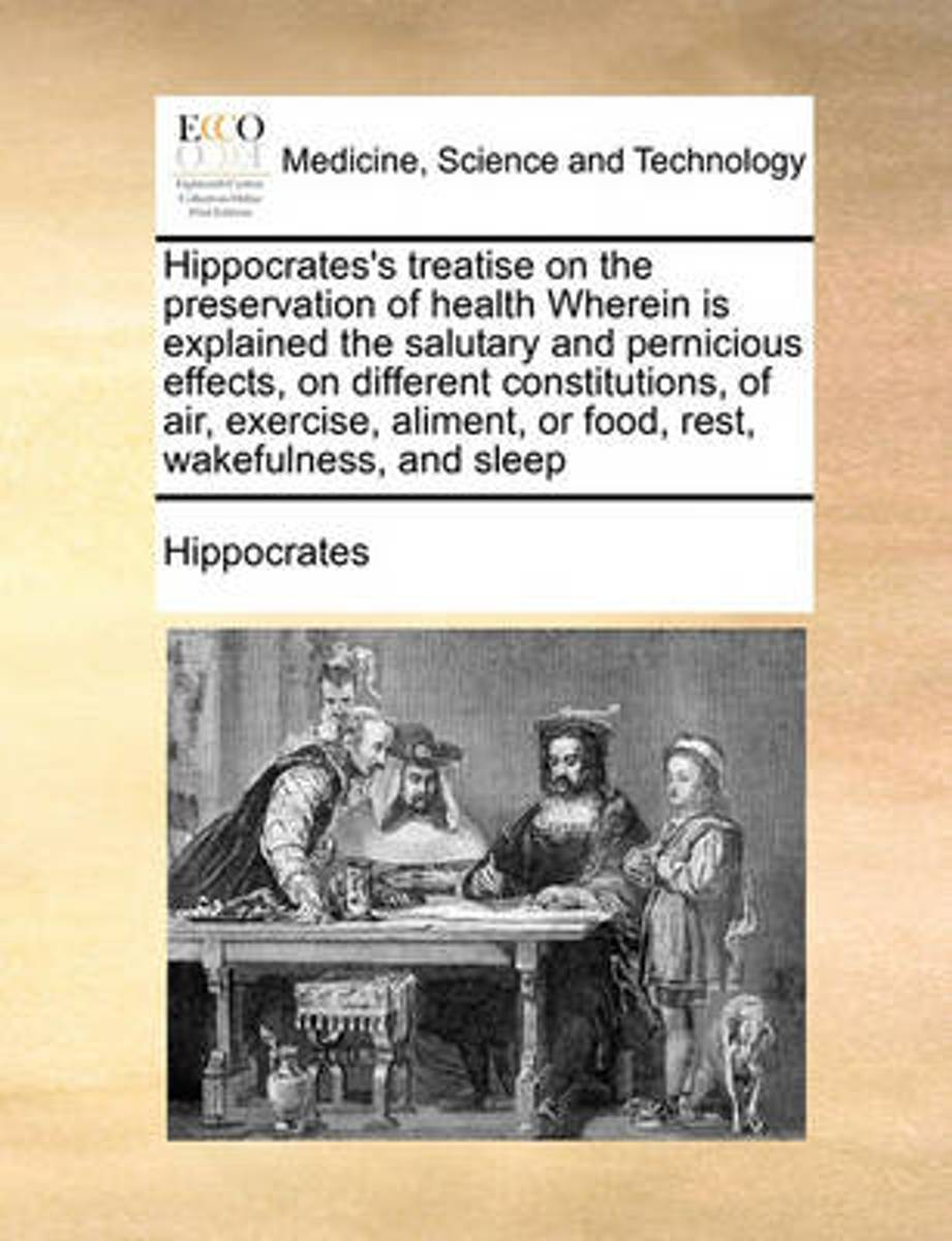 Hippocrates's Treatise on the Preservation of Health Wherein Is Explained the Salutary and Pernicious Effects, on Different Constitutions, of Air, Exercise, Aliment, or Food, Rest, Wakefulnes