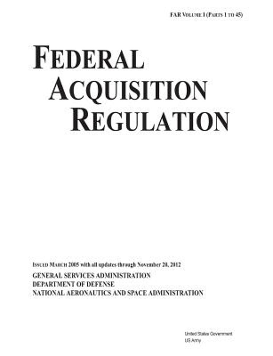 Federal Acquisition Regulation Far Volume I (Parts 1 to 45) Issued March 2005 with All Updates Through November 20, 2012