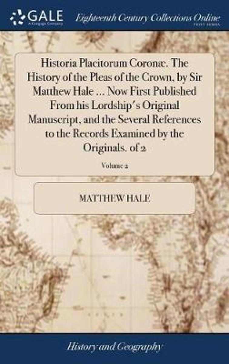 Historia Placitorum Coron . the History of the Pleas of the Crown, by Sir Matthew Hale ... Now First Published from His Lordship's Original Manuscript, and the Several References to the Recor