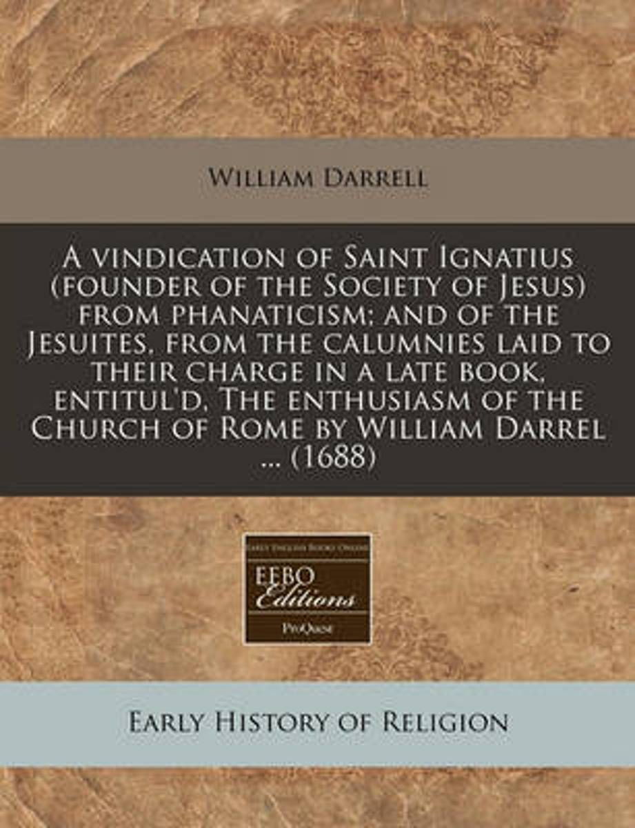 A Vindication of Saint Ignatius (Founder of the Society of Jesus) from Phanaticism; And of the Jesuites, from the Calumnies Laid to Their Charge in a Late Book, Entitul'd, the Enthusiasm of t