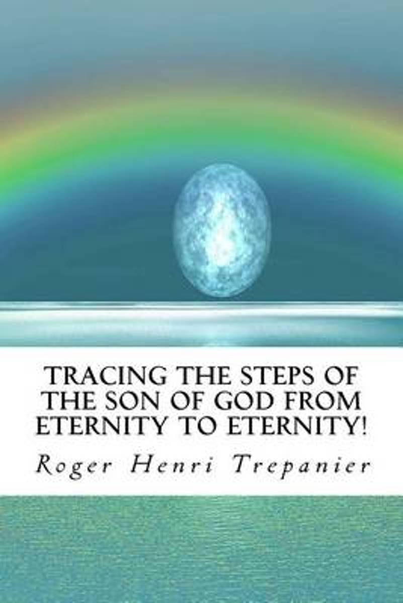 Tracing the Steps of the Son of God from Eternity to Eternity!