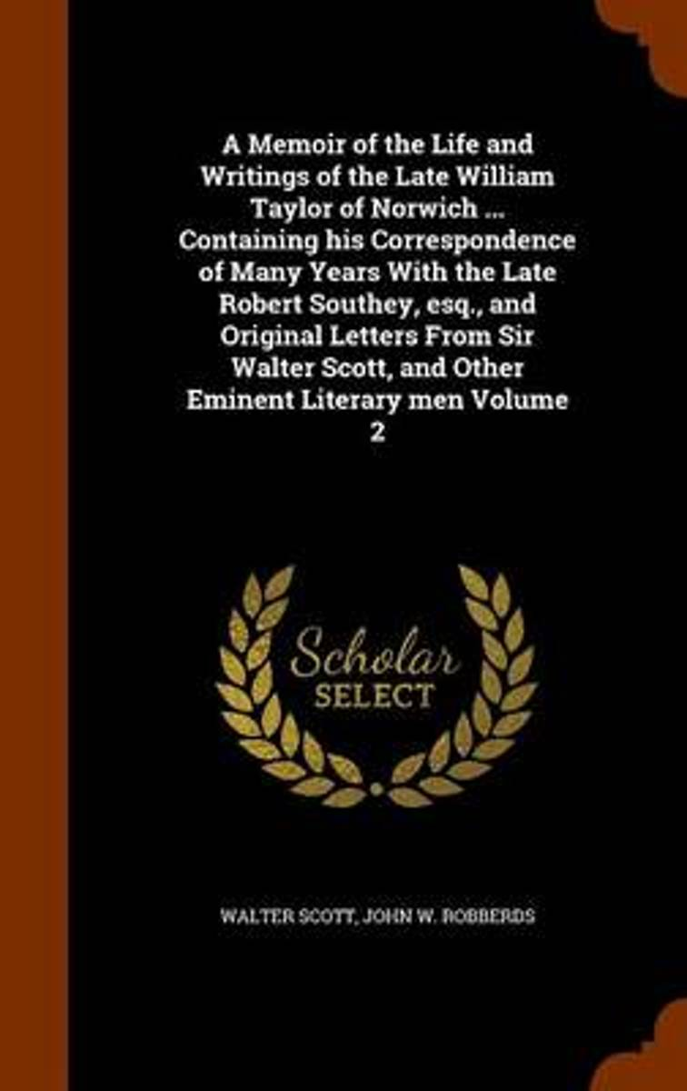A Memoir of the Life and Writings of the Late William Taylor of Norwich ... Containing His Correspondence of Many Years with the Late Robert Southey, Esq., and Original Letters from Sir Walte