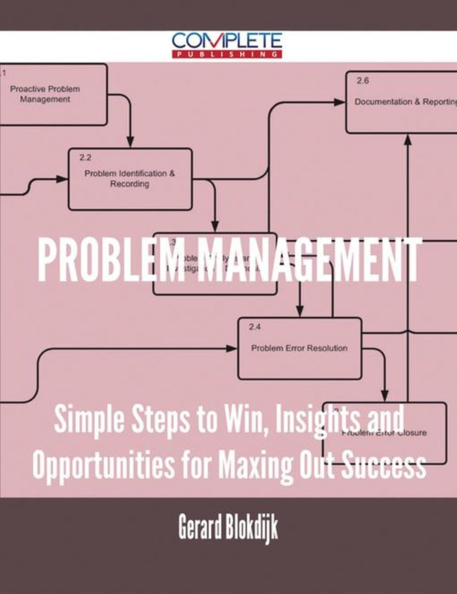 Problem Management - Simple Steps to Win, Insights and Opportunities for Maxing Out Success