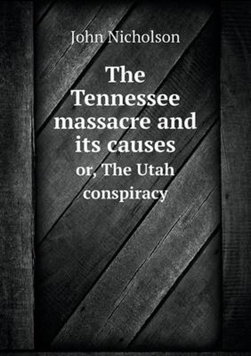 The Tennessee Massacre and Its Causes Or, the Utah Conspiracy