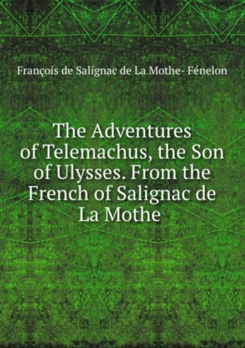 The Adventures of Telemachus, the Son of Ulysses. from the French of Salignac De La Mothe .