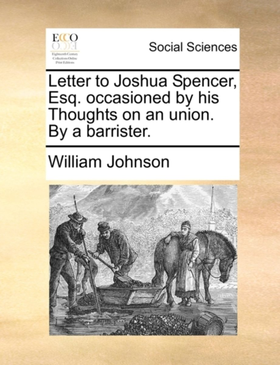Letter to Joshua Spencer, Esq. Occasioned by His Thoughts on an Union. by a Barrister