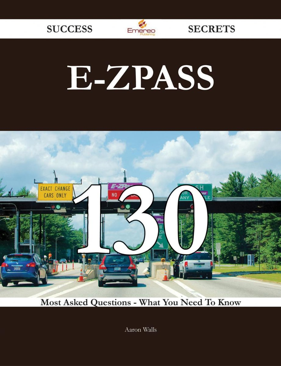 E-ZPass 130 Success Secrets - 130 Most Asked Questions On E-ZPass - What You Need To Know