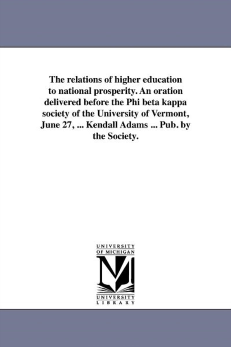 The Relations of Higher Education to National Prosperity. an Oration Delivered Before the Phi Beta Kappa Society of the University of Vermont, June 27, ... Kendall Adams ... Pub. by the Socie