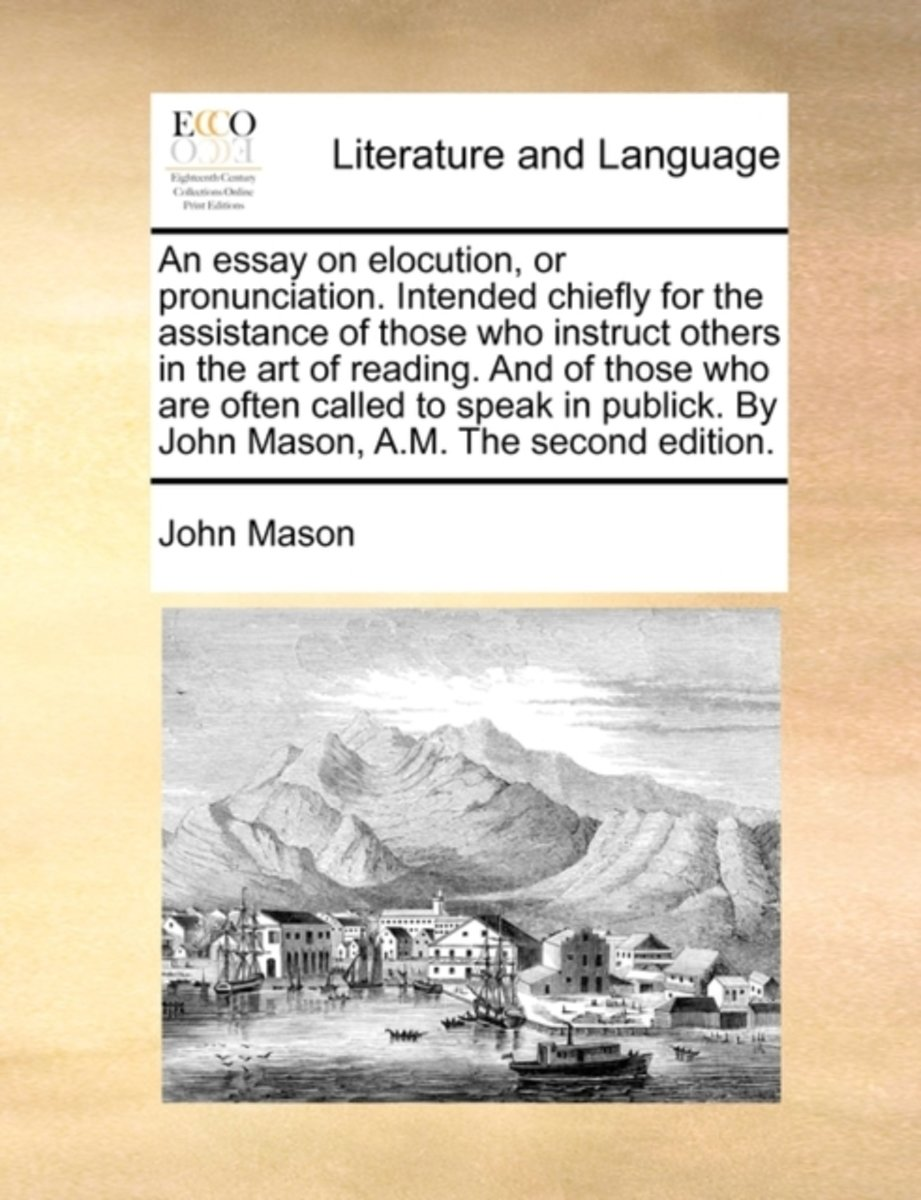 An Essay on Elocution, or Pronunciation. Intended Chiefly for the Assistance of Those Who Instruct Others in the Art of Reading. and of Those Who Are Often Called to Speak in Publick. by John