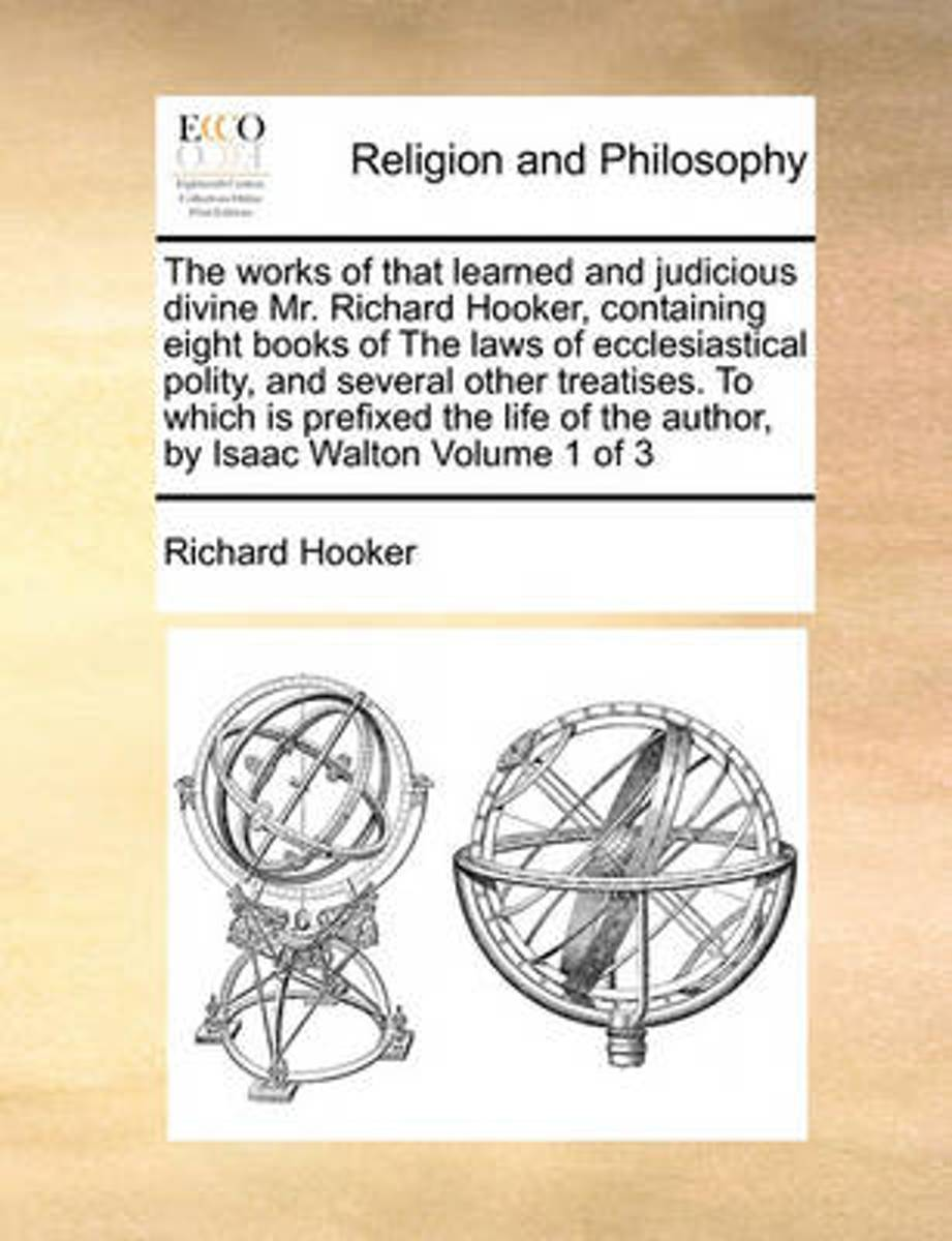 The Works of That Learned and Judicious Divine Mr. Richard Hooker, Containing Eight Books of the Laws of Ecclesiastical Polity, and Several Other Treatises. to Which Is Prefixed the Life of t