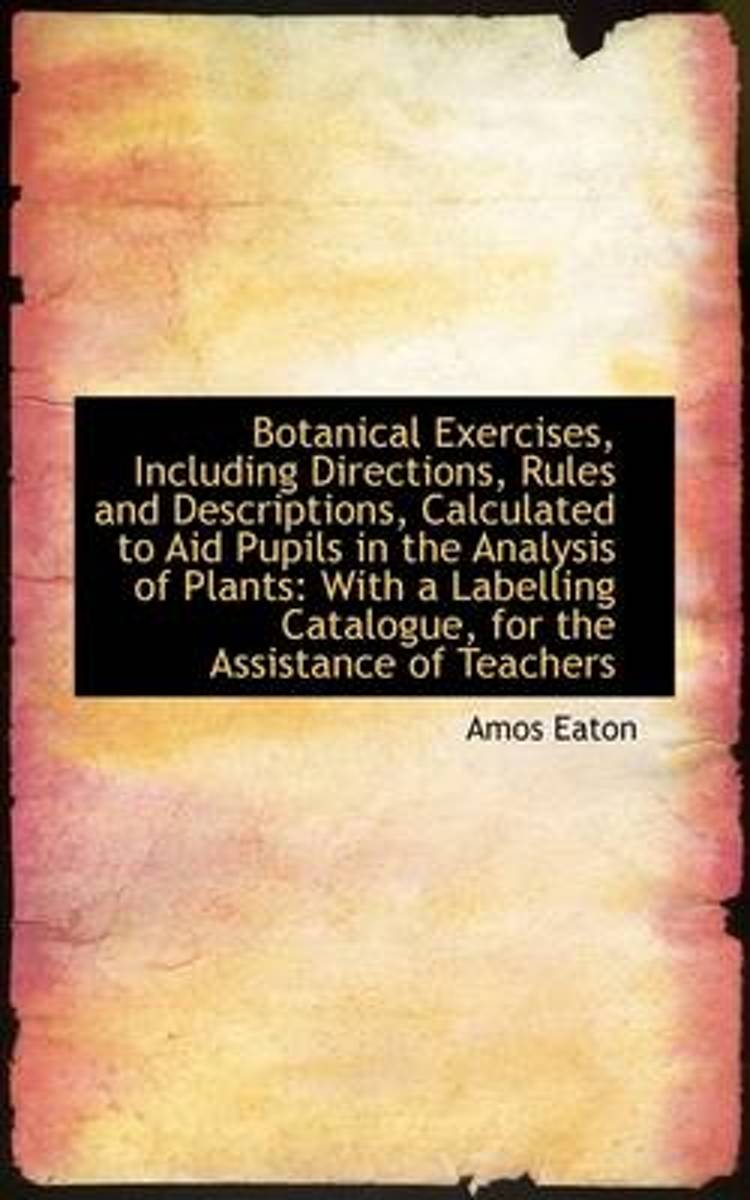 Botanical Exercises, Including Directions, Rules and Descriptions, Calculated to Aid Pupils in the a