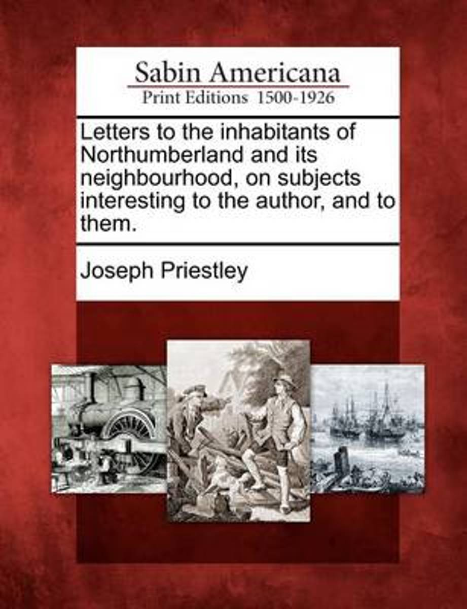 Letters to the Inhabitants of Northumberland and Its Neighbourhood, on Subjects Interesting to the Author, and to Them.