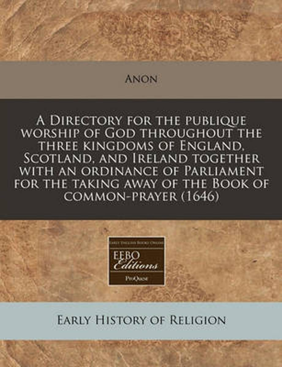 A Directory for the Publique Worship of God Throughout the Three Kingdoms of England, Scotland, and Ireland Together with an Ordinance of Parliament for the Taking Away of the Book of Common-