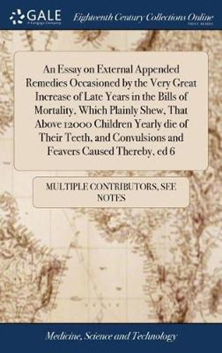 An Essay on External Appended Remedies Occasioned by the Very Great Increase of Late Years in the Bills of Mortality, Which Plainly Shew, That Above 12000 Children Yearly Die of Their Teeth,